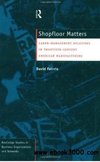 Shopfloor Matters: Labor - Management Relations in 20th Century American Manufacturing free download