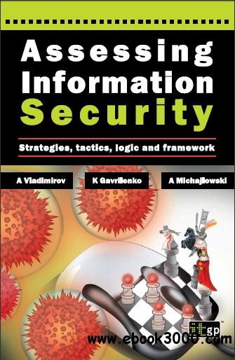 Assessing Information Security: Strategies, Tactics, Logic and Framework by Andrew A. Vladimirov free download