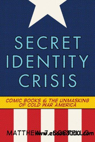 Secret Identity Crisis: Comic Books and the Unmasking of Cold War America free download