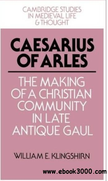 Caesarius of Arles: The Making of a Christian Community in Late Antique Gaul free download