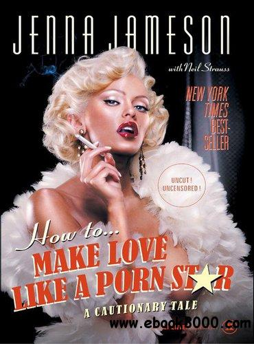 How to Make Love Like a Porn Star: A Cautionary Tale free download