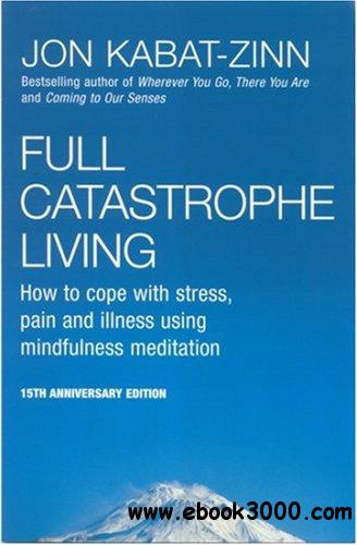 Full Catastrophe Living: How to Cope with Stress, Pain and Illness using Mindfulness Meditation free download