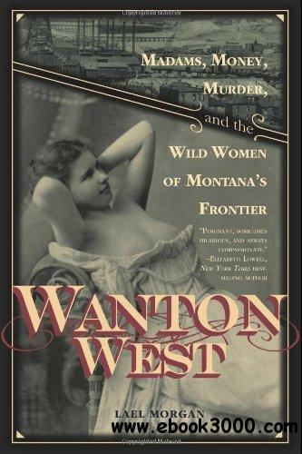 Wanton West: Madams, Money, Murder, and the Wild Women of Montana's Frontier free download
