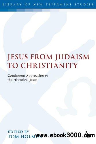 Jesus from Judaism to Christianity: Continuum Approaches to the Historical Jesus free download