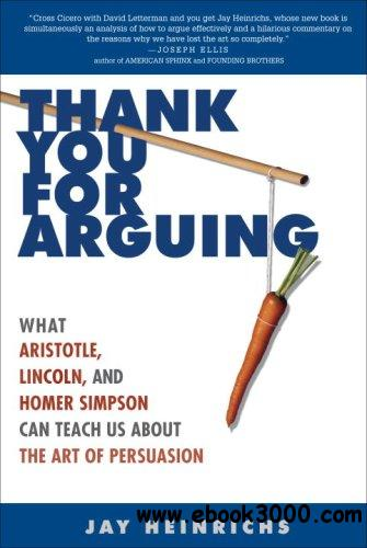Thank You for Arguing: What Aristotle, Lincoln, and Homer Simpson Can Teach Us About the Art of Persuasion free download