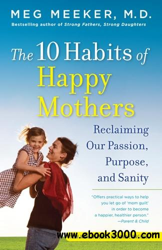 The 10 Habits of Happy Mothers: Reclaiming Our Passion, Purpose, and Sanity free download