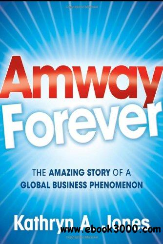 Amway Forever: The Amazing Story of a Global Business Phenomenon free download