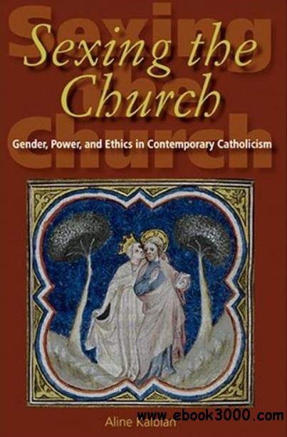 Sexing the Church: Gender, Power, and Ethics in Contemporary Catholicism free download
