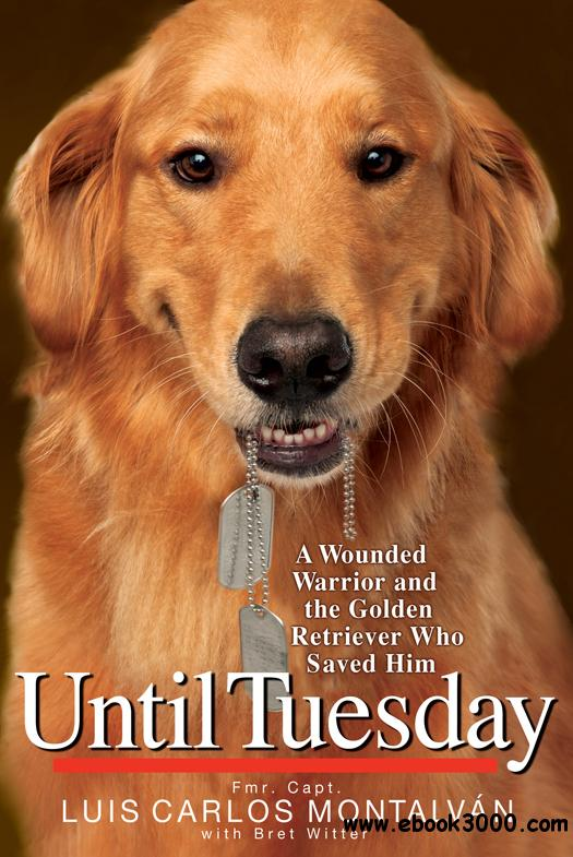 Until Tuesday: A Wounded Warrior and the Golden Retriever Who Saved Him free download