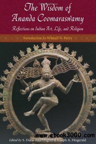 The Wisdom of Ananda Coomaraswamy: Reflections on Indian Art, Life, and Religion free download