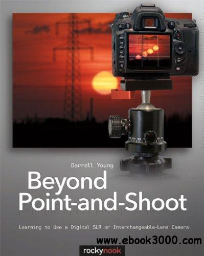 Beyond Point-and-Shoot: Learning to Use a Digital SLR or Interchangeable-Lens Camera free download