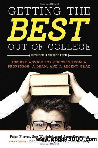 Getting the Best Out of College: Insider Advice for Success from a Professor, a Dean, and a Recent Grad, 2nd edition free download