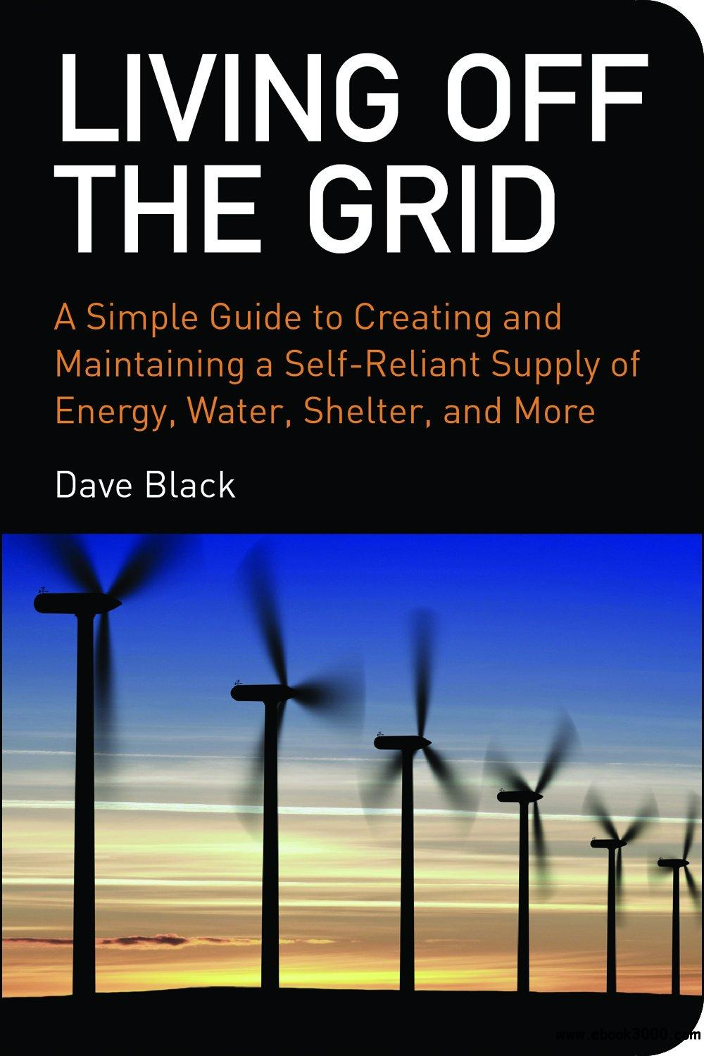 Living off the Grid: A Simple Guide to Creating and Maintaining a Self-reliant Supply of Energy, Water, Shelter and More free download