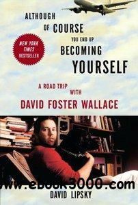 Although Of Course You End Up Becoming Yourself: A Road Trip with David Foster Wallace free download