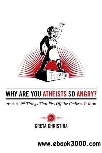 Why Are You Atheists So Angry? 99 Things That Piss Off the Godless free download
