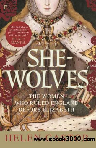 She-Wolves: The Women Who Ruled England Before Elizabeth free download