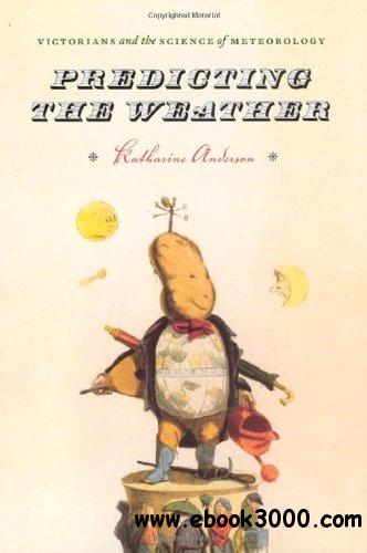 Predicting the Weather: Victorians and the Science of Meteorology free download