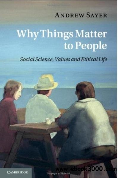 Why Things Matter to People: Social Science, Values and Ethical Life free download