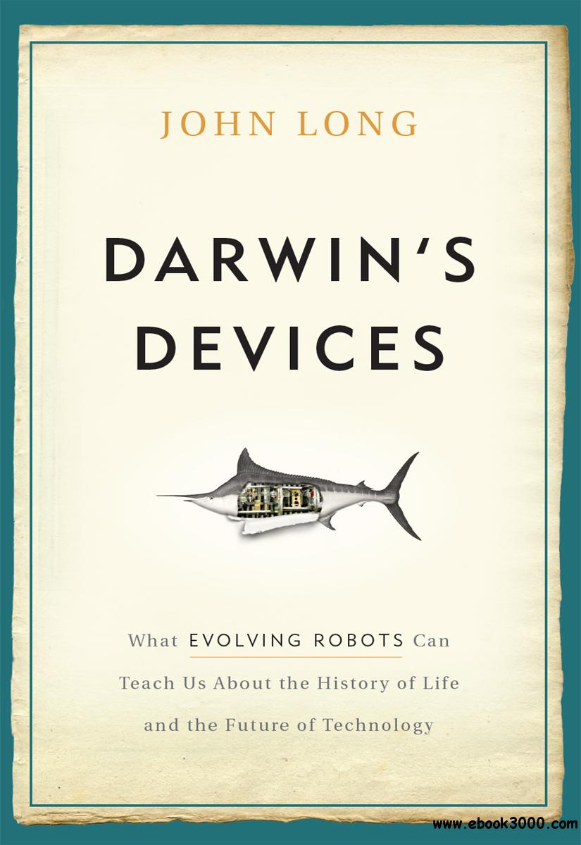 Darwin's Devices: What Evolving Robots Can Teach Us About the History of Life and the Future of Technology free download