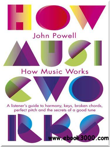 How Music Works: A Listener's Guide to Harmony, Keys, Broken Chords, Perfect Pitch and the Secrets of a Good Tune free download