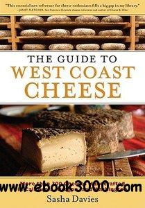The Guide to West Coast Cheese: More than 300 Cheeses Handcrafted in California, Oregon, and Washington free download