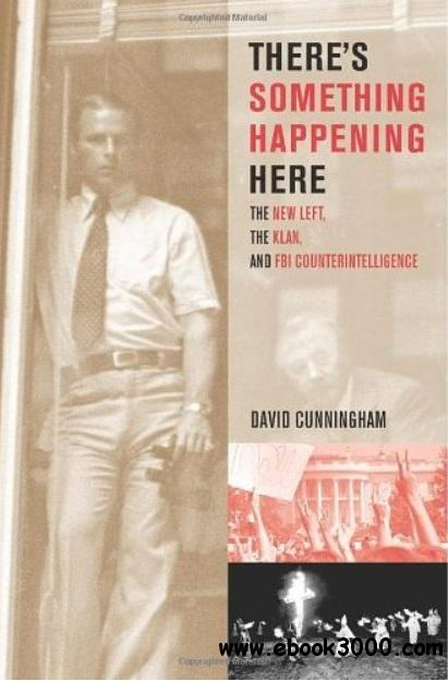There's Something Happening Here: The New Left, the Klan, and FBI Counterintelligence free download