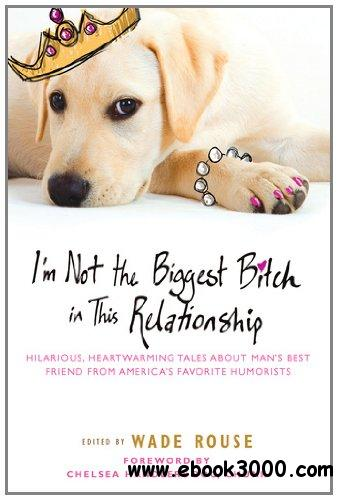 I'm Not the Biggest Bitch in This Relationship: Hilarious, Heartwarming Tales About Man's Best Friend free download