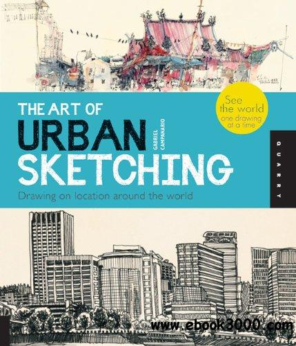 The Art of Urban Sketching: Drawing On Location Around The World free download