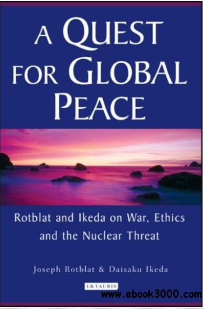 A Quest for Global Peace: Rotblat and Ikeda on War, Ethics and the Nuclear Threat free download