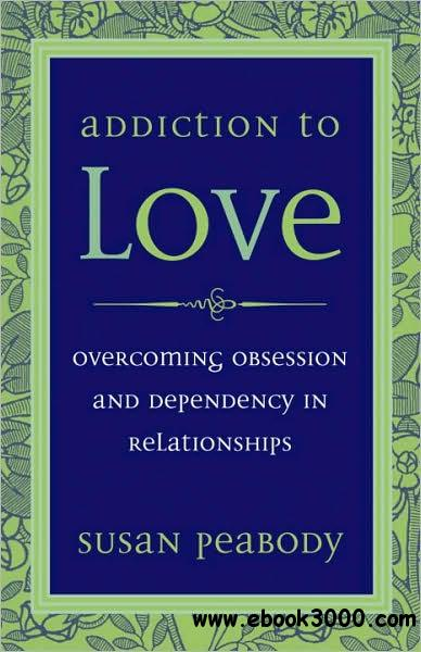 Addiction to Love: Overcoming Obsession and Dependency free download