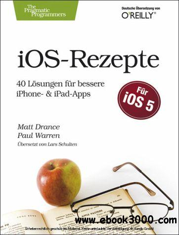 iOS-Rezepte - 40 Losungen fur bessere iPhone- & iPad-Apps zu iOS 5 free download