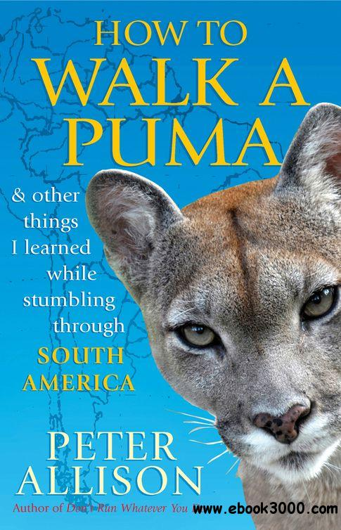 How to Walk a Puma: And Other Things I Learned While Stumbling through South America free download