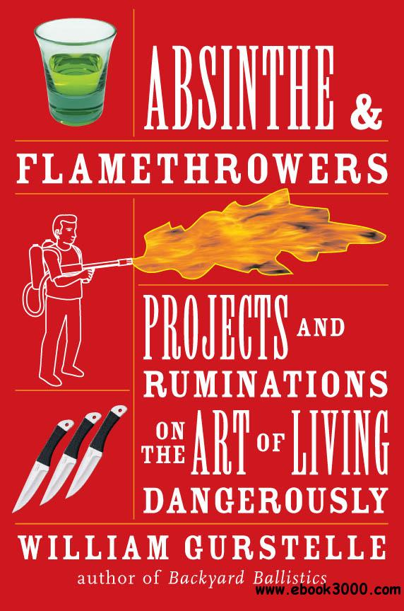 Absinthe & Flamethrowers: Projects and Ruminations on the Art of Living Dangerously free download