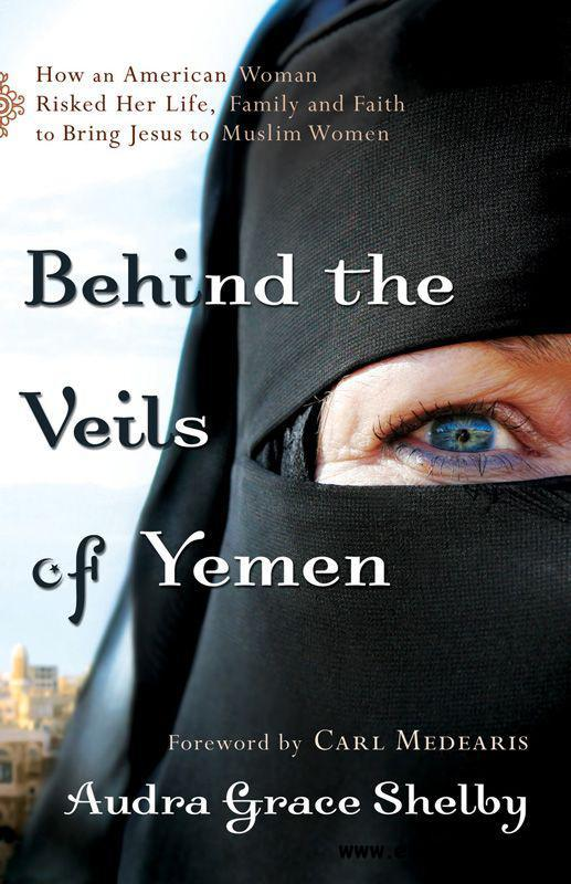 Behind the Veils of Yemen: How an American Woman Risked Her Life, Family, and Faith to Bring Jesus to Muslim Women free download