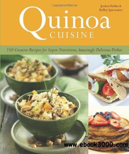 Quinoa Cuisine: 150 Creative Recipes for Super Nutritious, Amazingly Delicious Dishes free download
