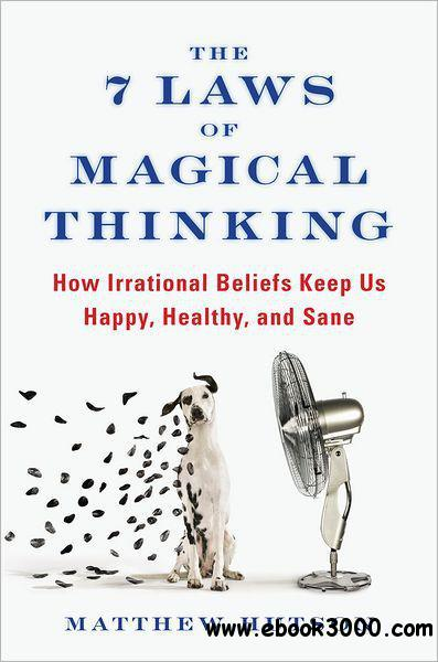 The 7 Laws of Magical Thinking: How Irrational Beliefs Keep Us Happy, Healthy, and Sane free download
