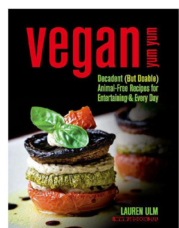Vegan Yum Yum: Decadent (But Doable) Animal-Free Recipes for Entertaining and Everyday free download