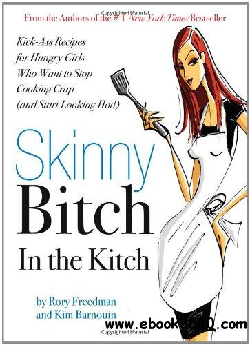 Skinny Bitch in the Kitch: Kick-Ass Recipes for Hungry Girls Who Want to Stop Cooking Crap (and Start Looking Hot!) free download