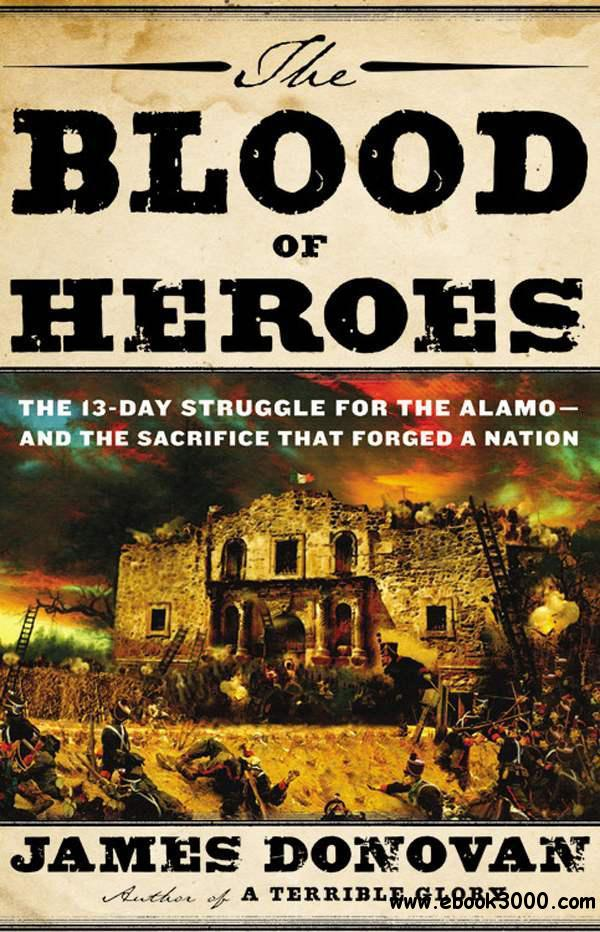 The Blood of Heroes: The 13-Day Struggle for the Alamo--and the Sacrifice That Forged a Nation free download