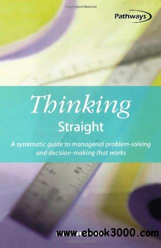 Thinking Straight: A Systematic Guide to Managerial Problem-Solving and Decision-Making That Works free download