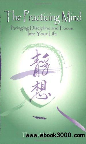 The Practicing Mind: Bringing Discipline and Focus Into Your Life free download