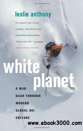 White Planet: A Mad Dash through Modern Global Ski Culture free download