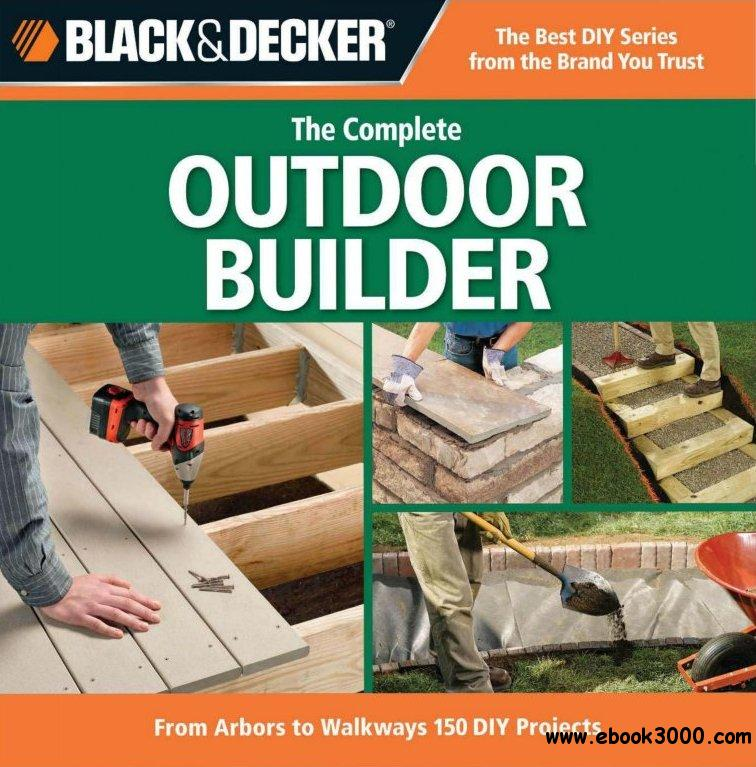 Black & Decker The Complete Outdoor Builder: From Arbors to Walkways: 150 DIY Projects free download