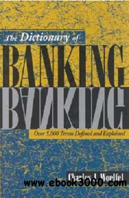The Dictionary of Banking: Over 5,000 Terms Defined and Explained free download