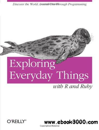 Exploring Everyday Things with R and Ruby: Learning About Everyday Things free download