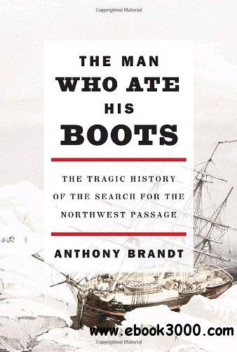The Man Who Ate His Boots: The Tragic History of the Search for the Northwest Passage free download