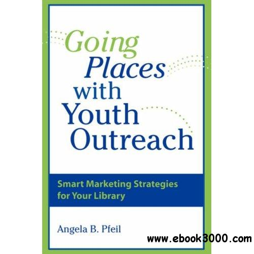 Going Places with Youth Outreach: Smart Marketing Strategies for Your Library free download