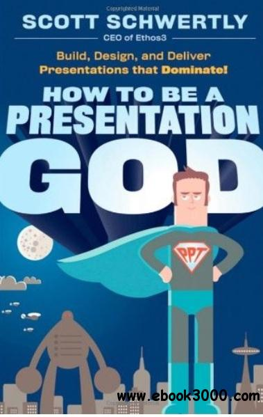 How to be a Presentation God: Build, Design, and Deliver Presentations that Dominate free download
