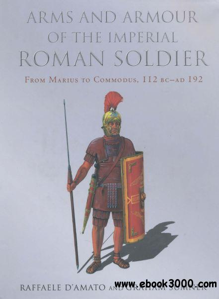 Arms and Armour of the Imperial Roman Soldier: From Marius to Commodus 112 BC - AD 192 free download