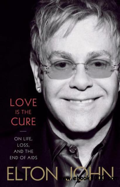 Love Is the Cure On Life, Loss, and the End of AIDS by Elton John free download